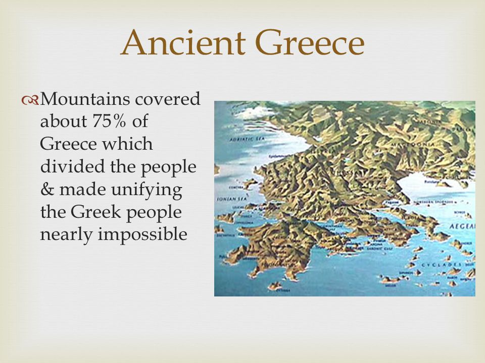 Ancient Greece Mountains covered about 75% of Greece which divided the people & made unifying the Greek people nearly impossible.