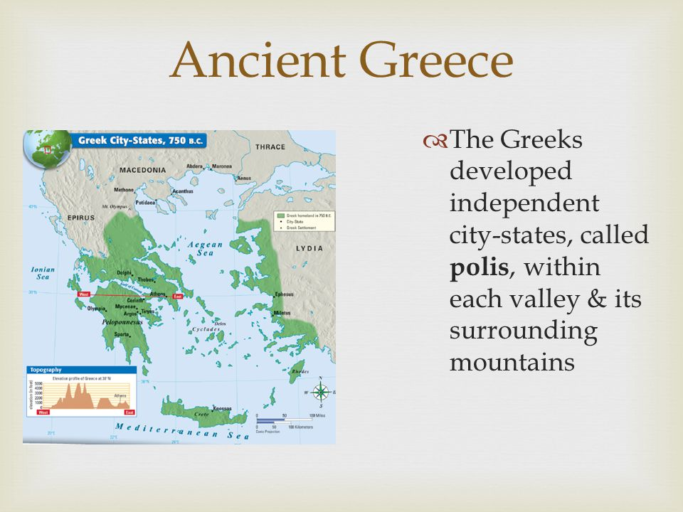 Ancient Greece The Greeks developed independent city-states, called polis, within each valley & its surrounding mountains.