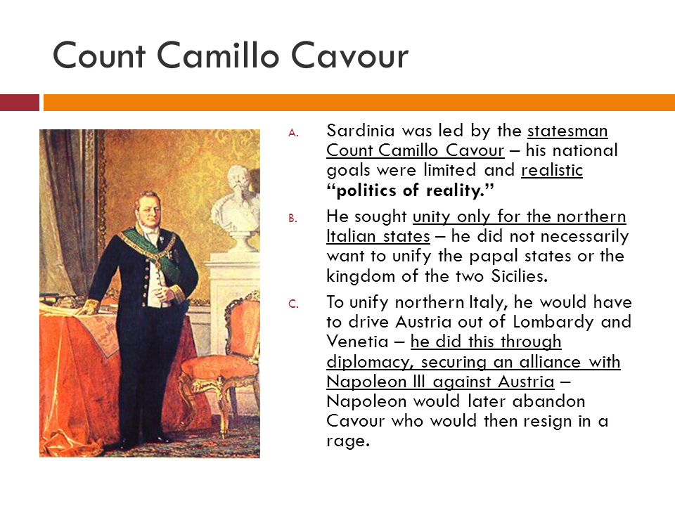 Count Camillo Cavour Sardinia was led by the statesman Count Camillo Cavour – his national goals were limited and realistic politics of reality.