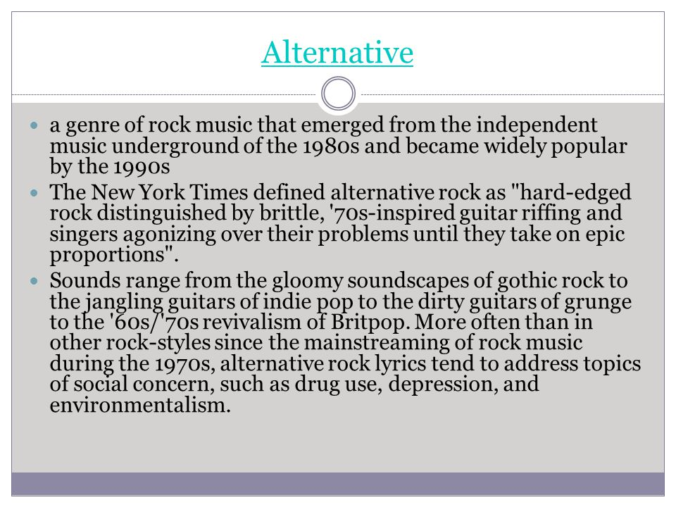 Alternative a genre of rock music that emerged from the independent music underground of the 1980s and became widely popular by the 1990s.