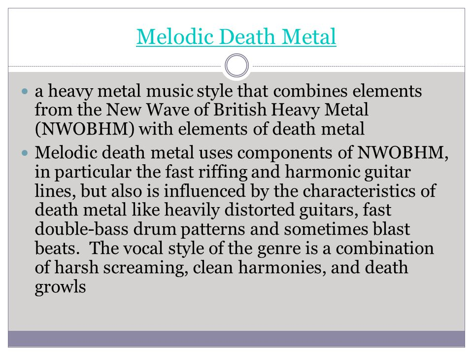 Melodic Death Metal a heavy metal music style that combines elements from the New Wave of British Heavy Metal (NWOBHM) with elements of death metal.
