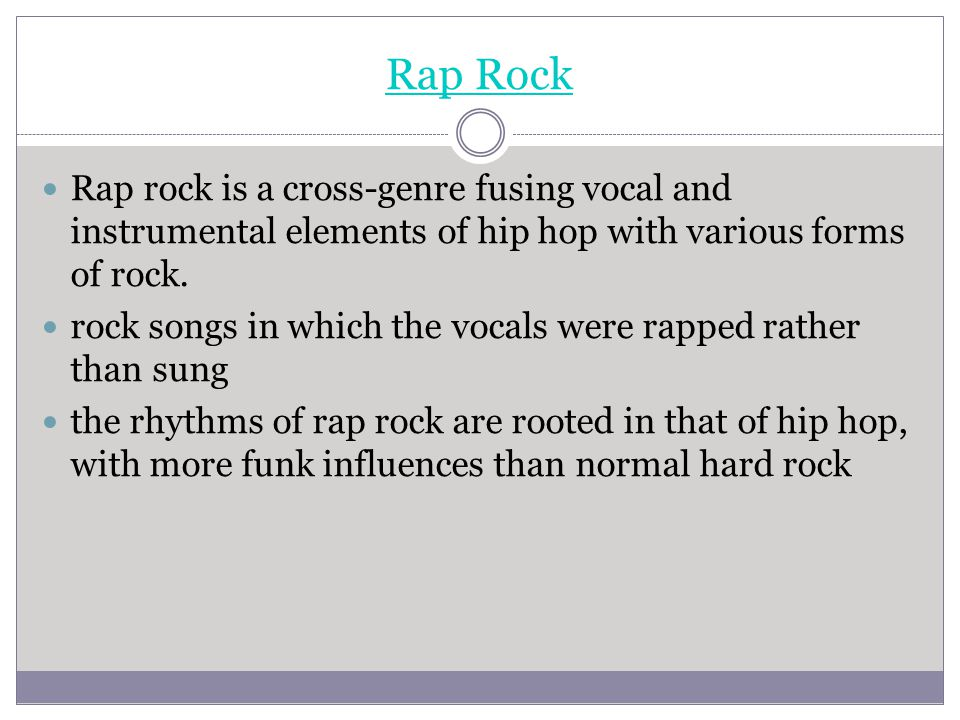 Rap Rock Rap rock is a cross-genre fusing vocal and instrumental elements of hip hop with various forms of rock.