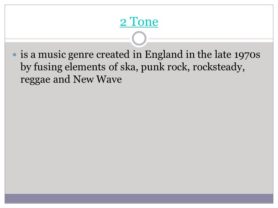 2 Tone is a music genre created in England in the late 1970s by fusing elements of ska, punk rock, rocksteady, reggae and New Wave.