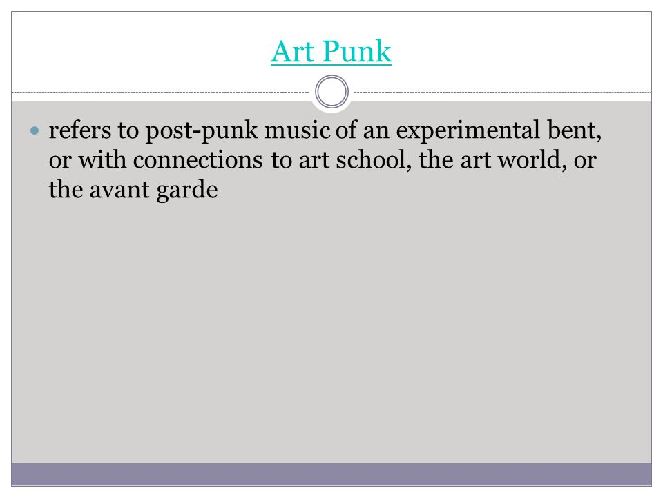 Art Punk refers to post-punk music of an experimental bent, or with connections to art school, the art world, or the avant garde.
