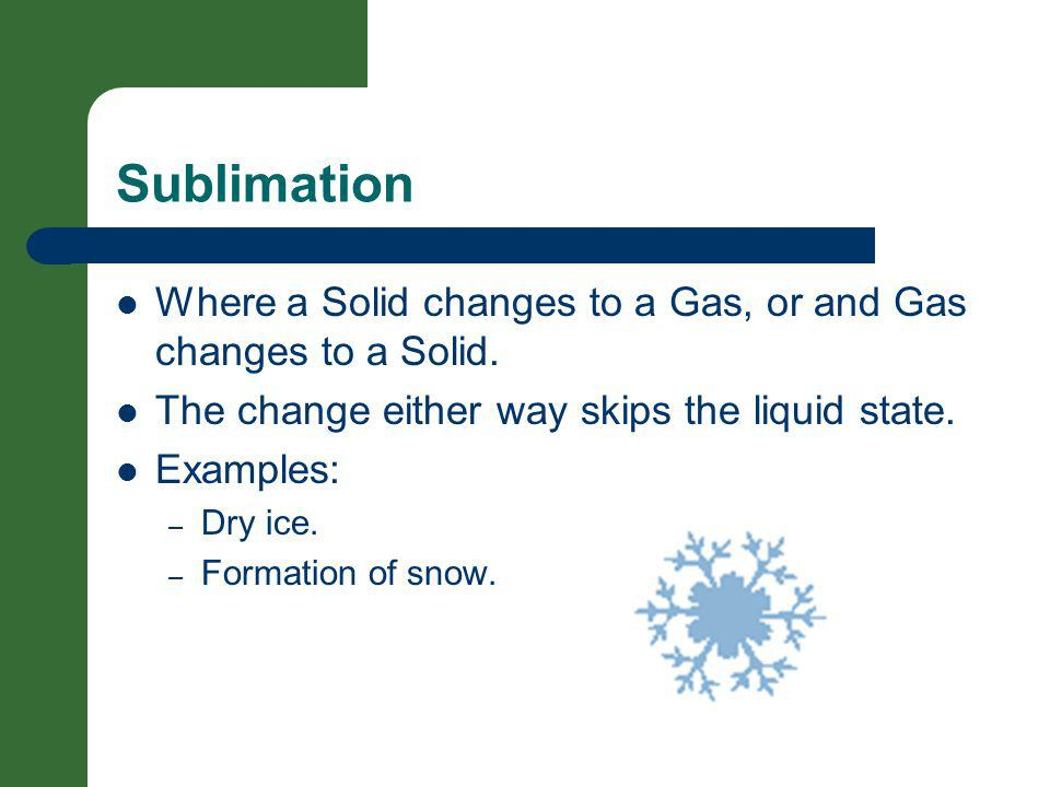 Sublimation Where a Solid changes to a Gas, or and Gas changes to a Solid. The change either way skips the liquid state.