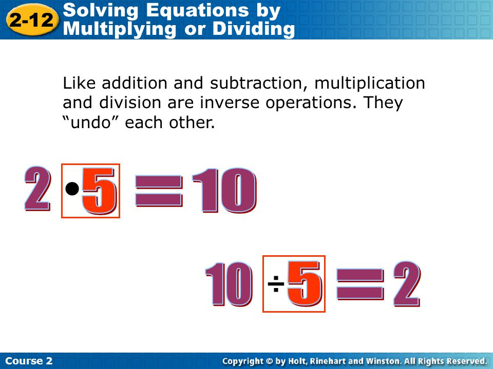 • 2 5 10 = 10 5 2 ÷ = Solving Equations by Multiplying or Dividing