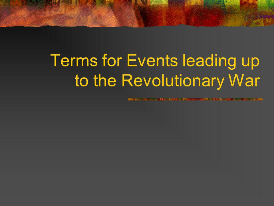 Terms for Events leading up to the Revolutionary War