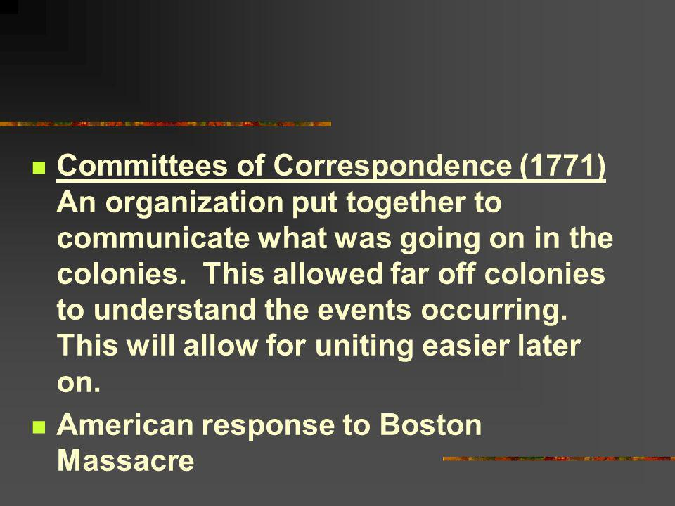 Committees of Correspondence (1771) An organization put together to communicate what was going on in the colonies. This allowed far off colonies to understand the events occurring. This will allow for uniting easier later on.
