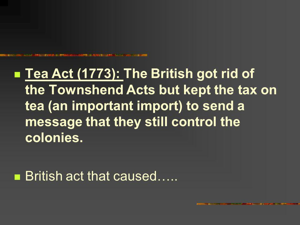 Tea Act (1773): The British got rid of the Townshend Acts but kept the tax on tea (an important import) to send a message that they still control the colonies.