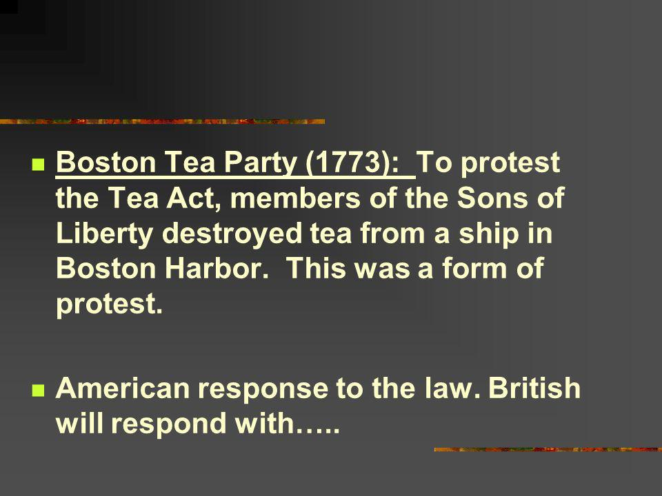 Boston Tea Party (1773): To protest the Tea Act, members of the Sons of Liberty destroyed tea from a ship in Boston Harbor. This was a form of protest.