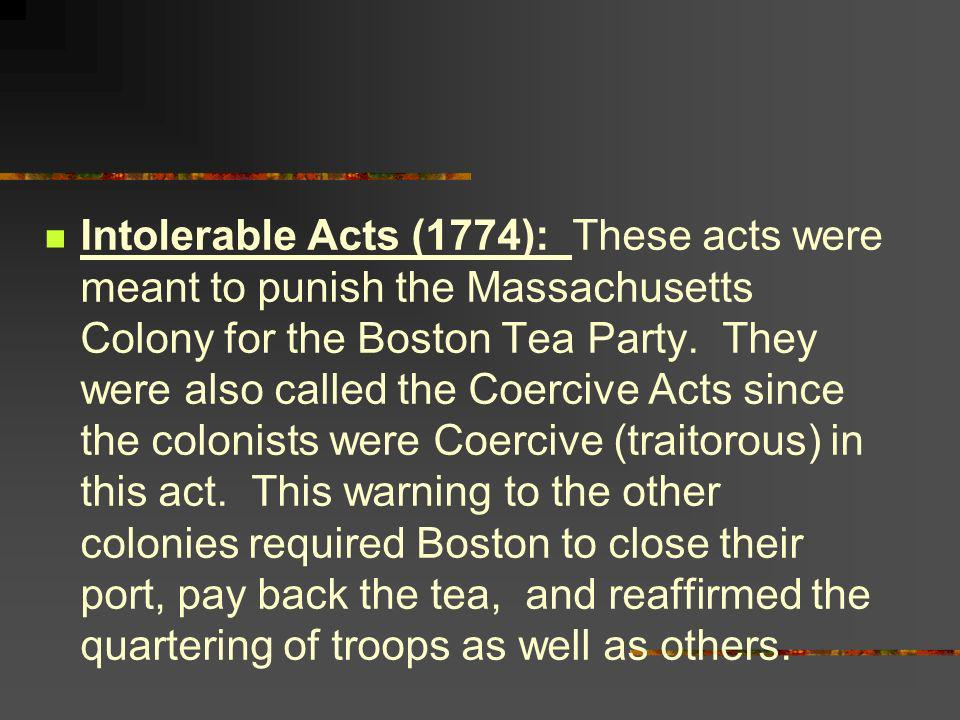 Intolerable Acts (1774): These acts were meant to punish the Massachusetts Colony for the Boston Tea Party.