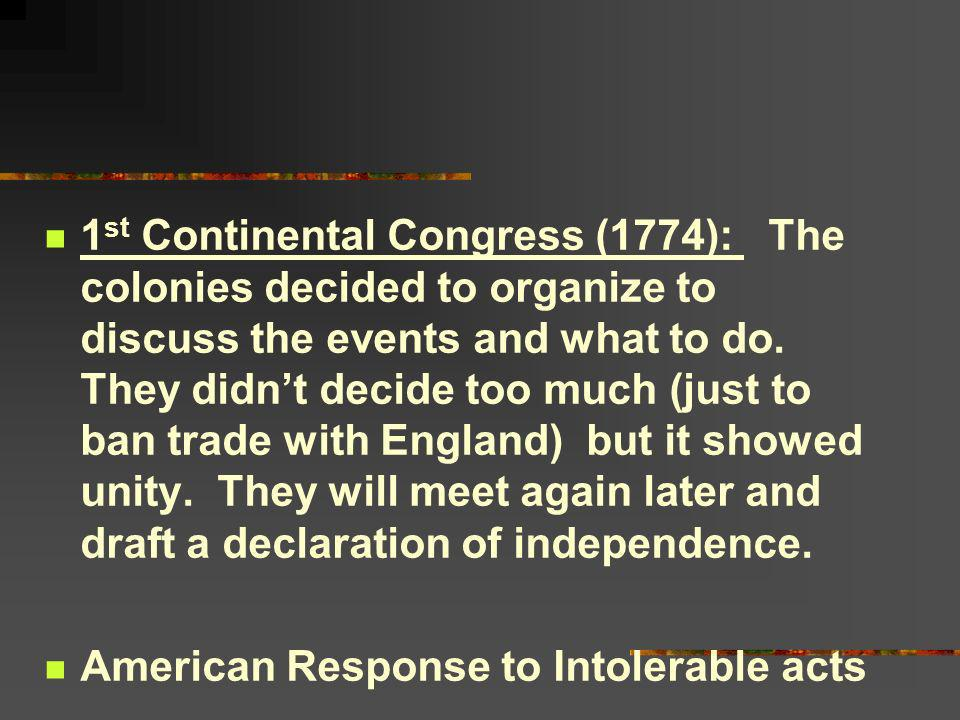 1st Continental Congress (1774): The colonies decided to organize to discuss the events and what to do. They didn't decide too much (just to ban trade with England) but it showed unity. They will meet again later and draft a declaration of independence.
