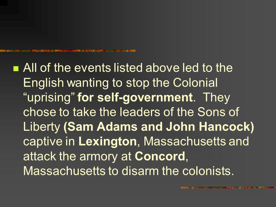All of the events listed above led to the English wanting to stop the Colonial uprising for self-government.