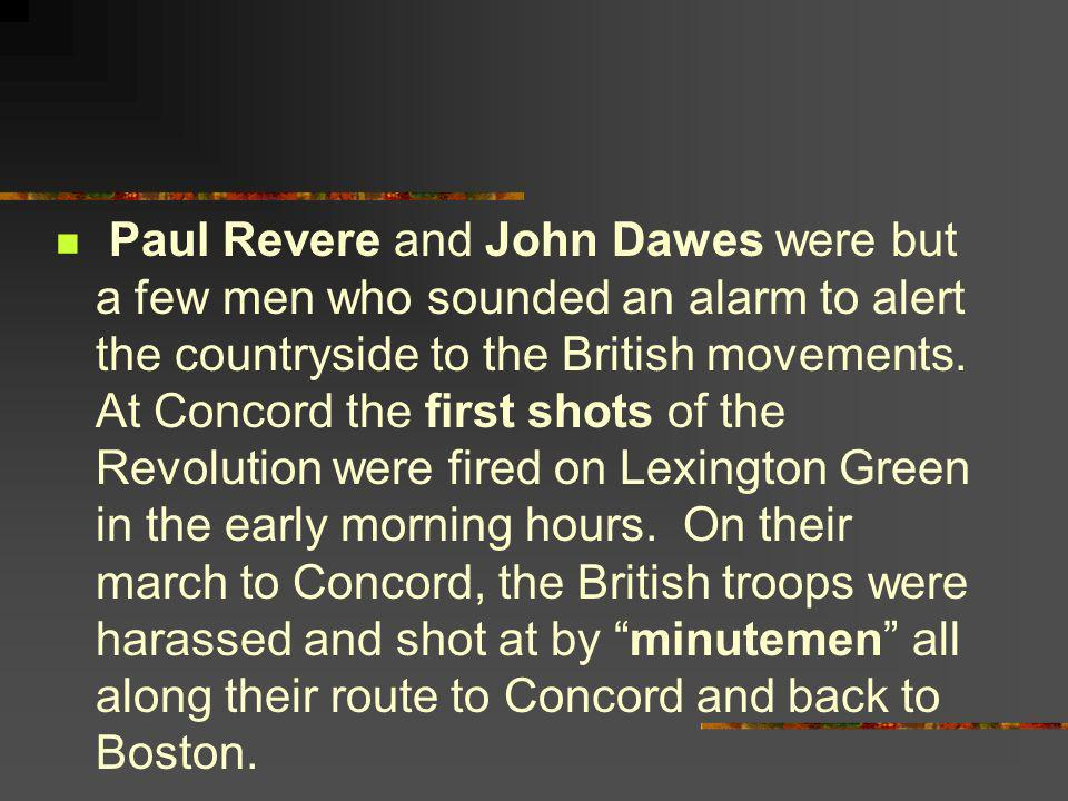 Paul Revere and John Dawes were but a few men who sounded an alarm to alert the countryside to the British movements.