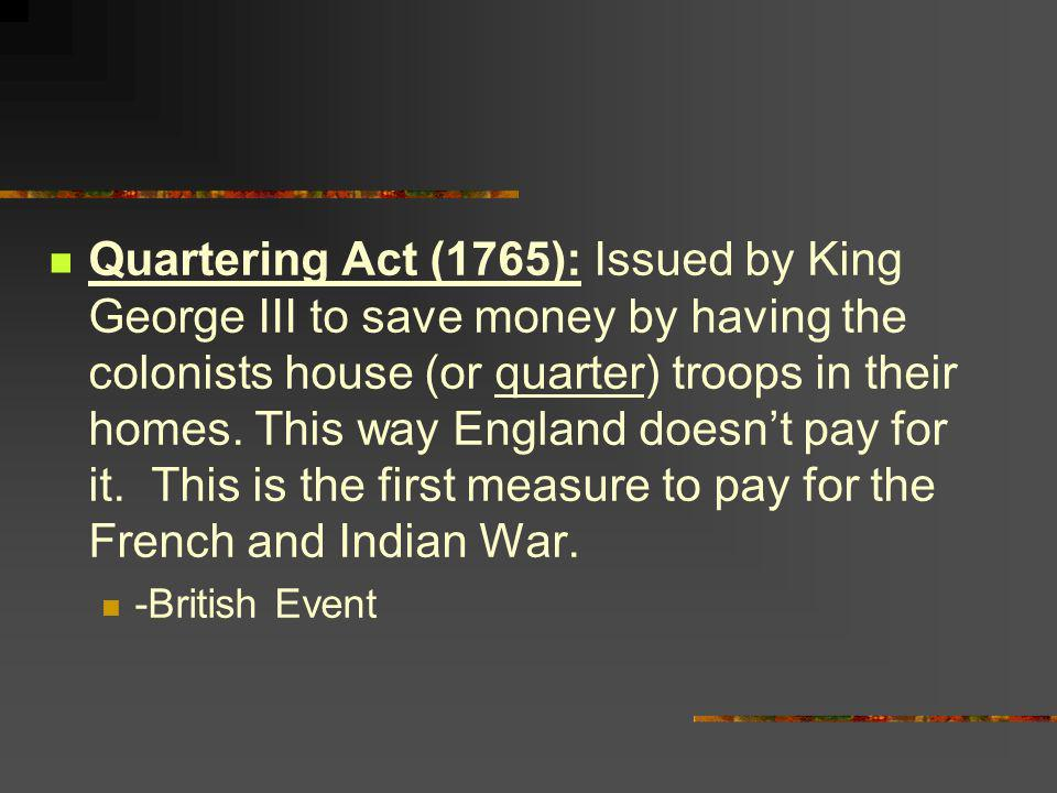 Quartering Act (1765): Issued by King George III to save money by having the colonists house (or quarter) troops in their homes. This way England doesn't pay for it. This is the first measure to pay for the French and Indian War.