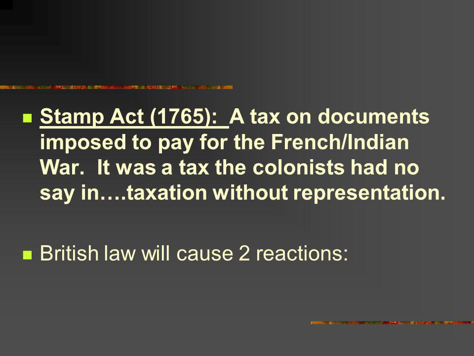Stamp Act (1765): A tax on documents imposed to pay for the French/Indian War. It was a tax the colonists had no say in….taxation without representation.