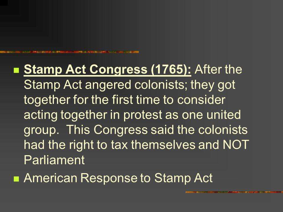 Stamp Act Congress (1765): After the Stamp Act angered colonists; they got together for the first time to consider acting together in protest as one united group. This Congress said the colonists had the right to tax themselves and NOT Parliament