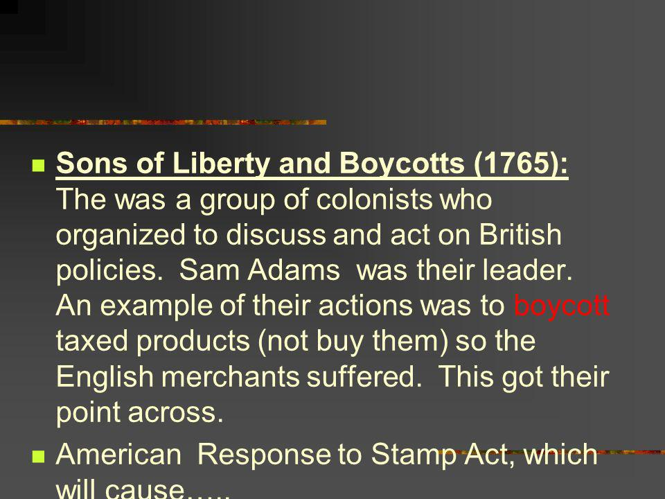 Sons of Liberty and Boycotts (1765): The was a group of colonists who organized to discuss and act on British policies. Sam Adams was their leader. An example of their actions was to boycott taxed products (not buy them) so the English merchants suffered. This got their point across.