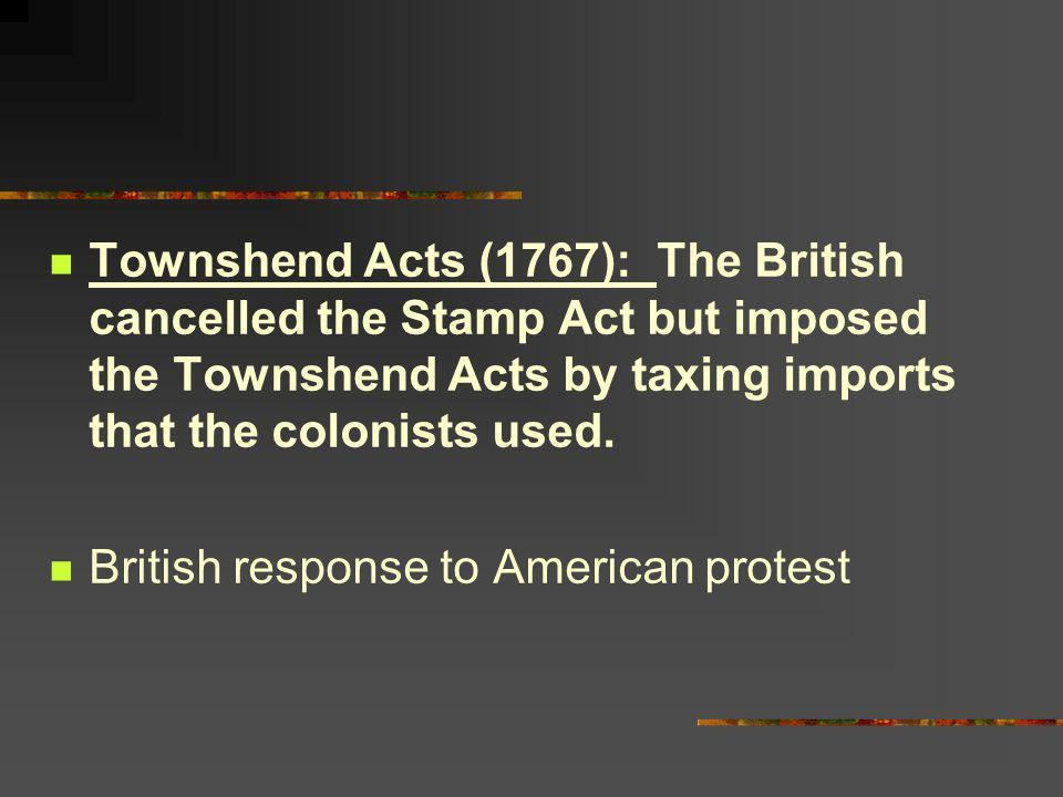 Townshend Acts (1767): The British cancelled the Stamp Act but imposed the Townshend Acts by taxing imports that the colonists used.
