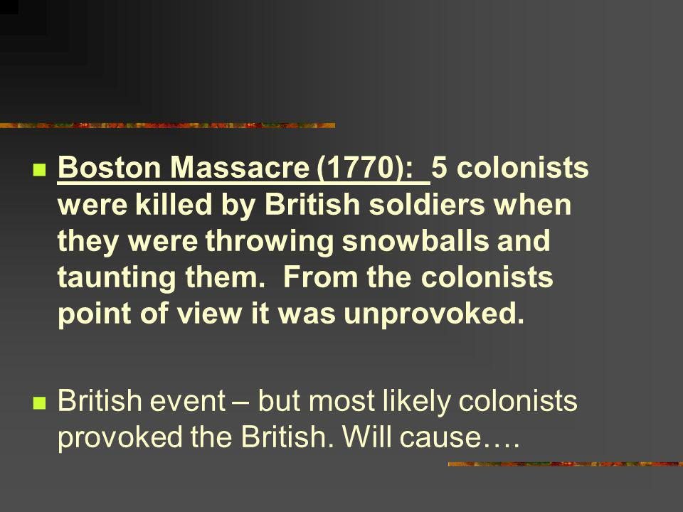 Boston Massacre (1770): 5 colonists were killed by British soldiers when they were throwing snowballs and taunting them. From the colonists point of view it was unprovoked.