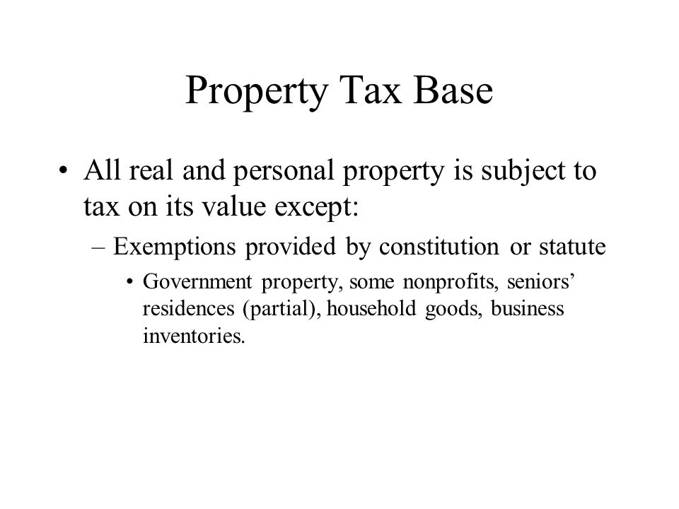 Property Tax Base All real and personal property is subject to tax on its value except: Exemptions provided by constitution or statute.