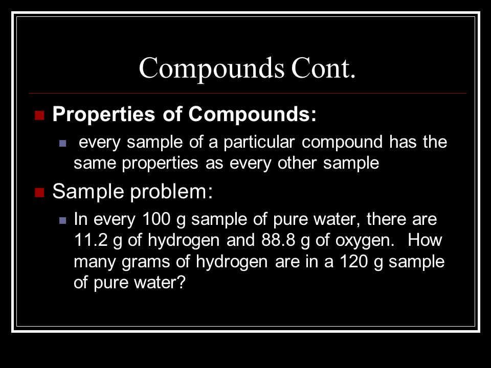 Compounds Cont. Properties of Compounds: Sample problem: