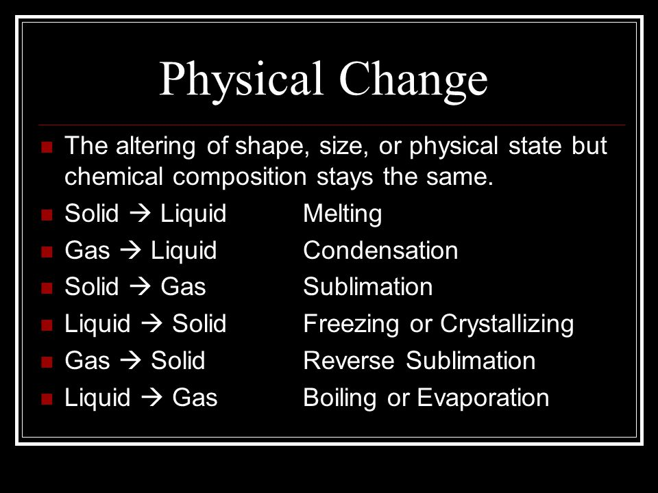 Physical Change The altering of shape, size, or physical state but chemical composition stays the same.