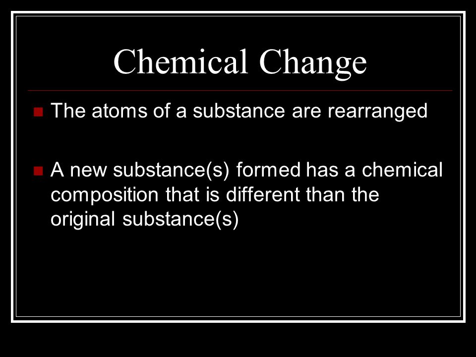 Chemical Change The atoms of a substance are rearranged