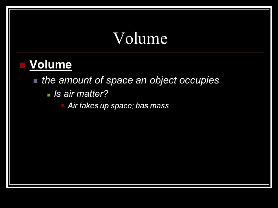 Volume Volume the amount of space an object occupies Is air matter