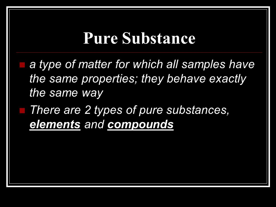 Pure Substance a type of matter for which all samples have the same properties; they behave exactly the same way.