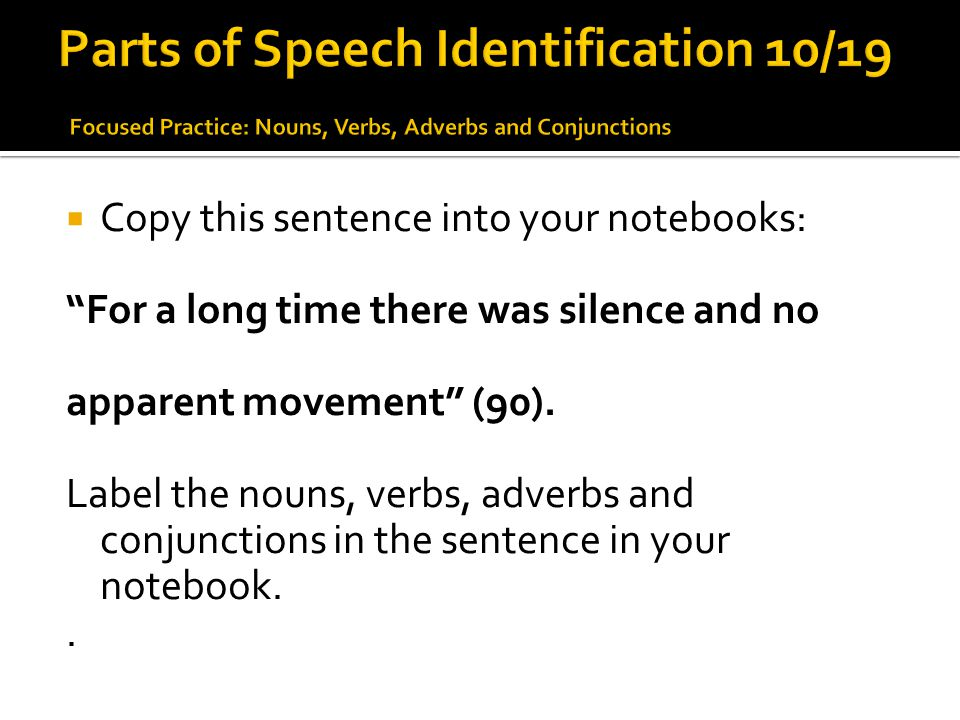 Parts of Speech Identification 10/19 Focused Practice: Nouns, Verbs, Adverbs and Conjunctions