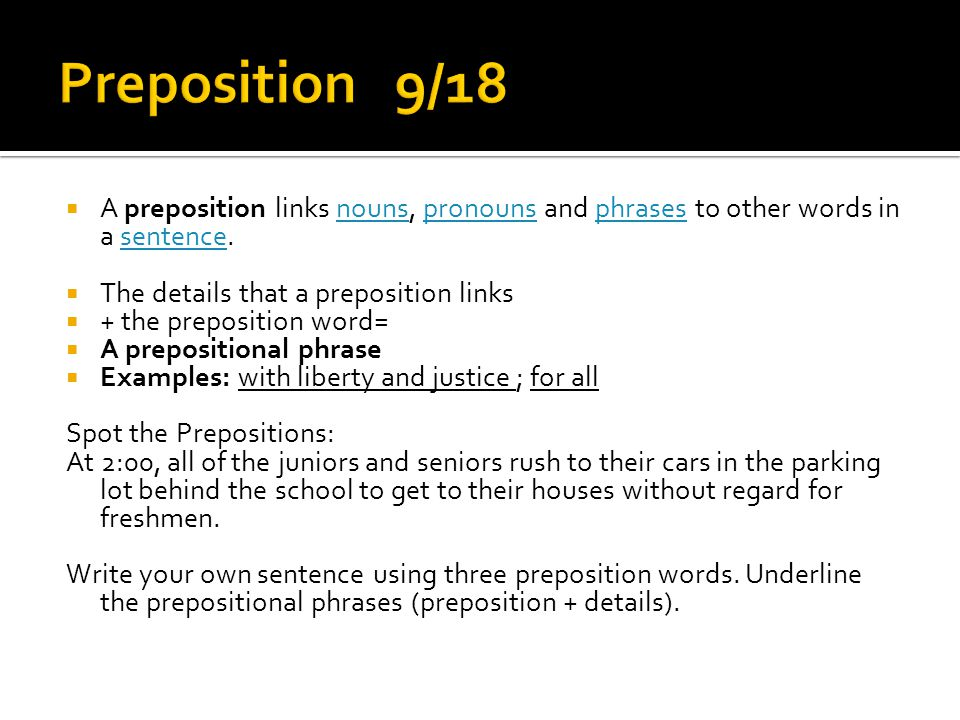 Preposition 9/18 A preposition links nouns, pronouns and phrases to other words in a sentence. The details that a preposition links.