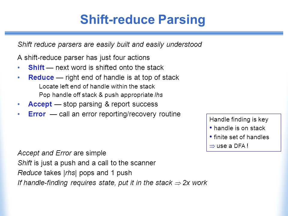 Shift-reduce Parsing Shift reduce parsers are easily built and easily understood. A shift-reduce parser has just four actions.