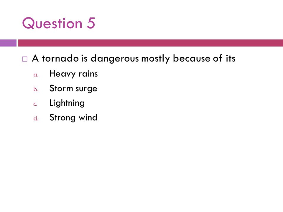 Question 5 A tornado is dangerous mostly because of its Heavy rains