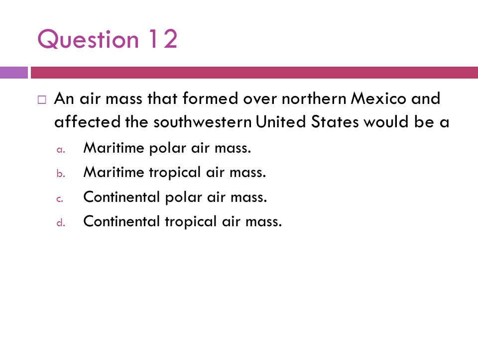 Question 12An air mass that formed over northern Mexico and affected the southwestern United States would be a.