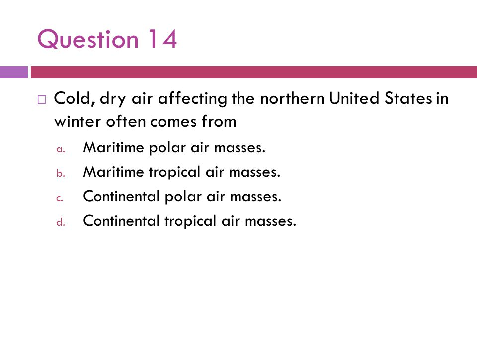 Question 14Cold, dry air affecting the northern United States in winter often comes from. Maritime polar air masses.