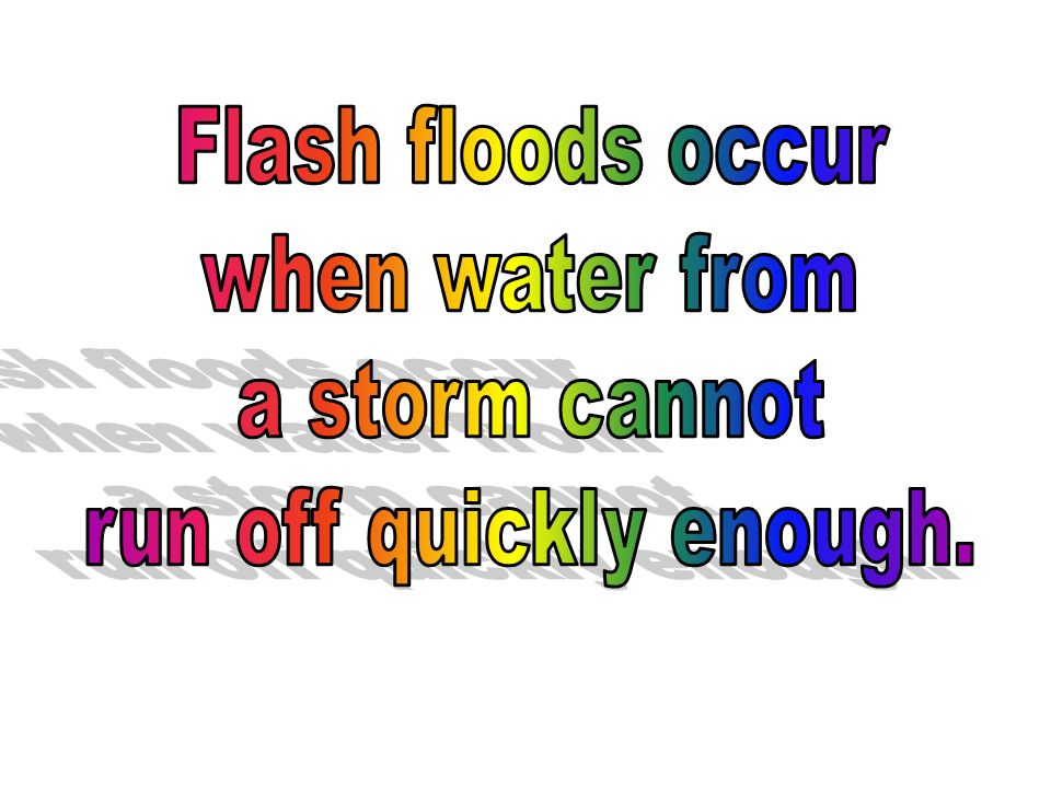 Flash floods occur when water from a storm cannot run off quickly enough.