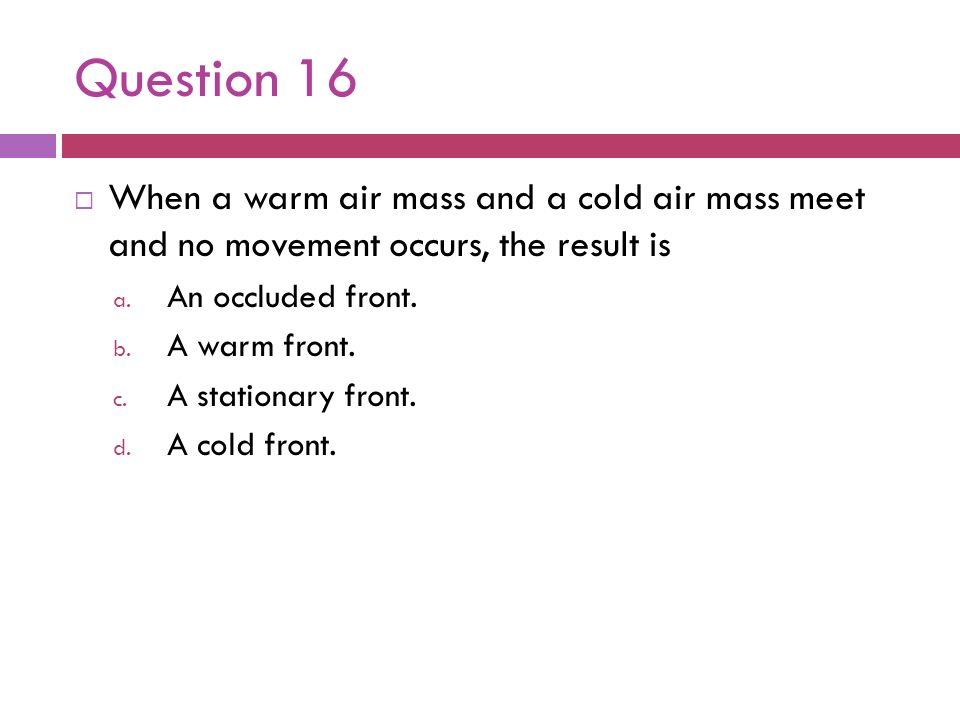 Question 16When a warm air mass and a cold air mass meet and no movement occurs, the result is. An occluded front.