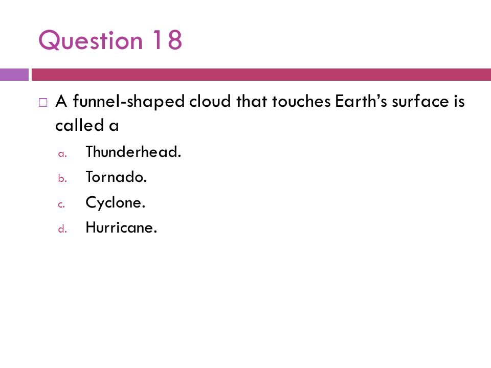 Question 18A funnel-shaped cloud that touches Earth's surface is called a. Thunderhead. Tornado. Cyclone.