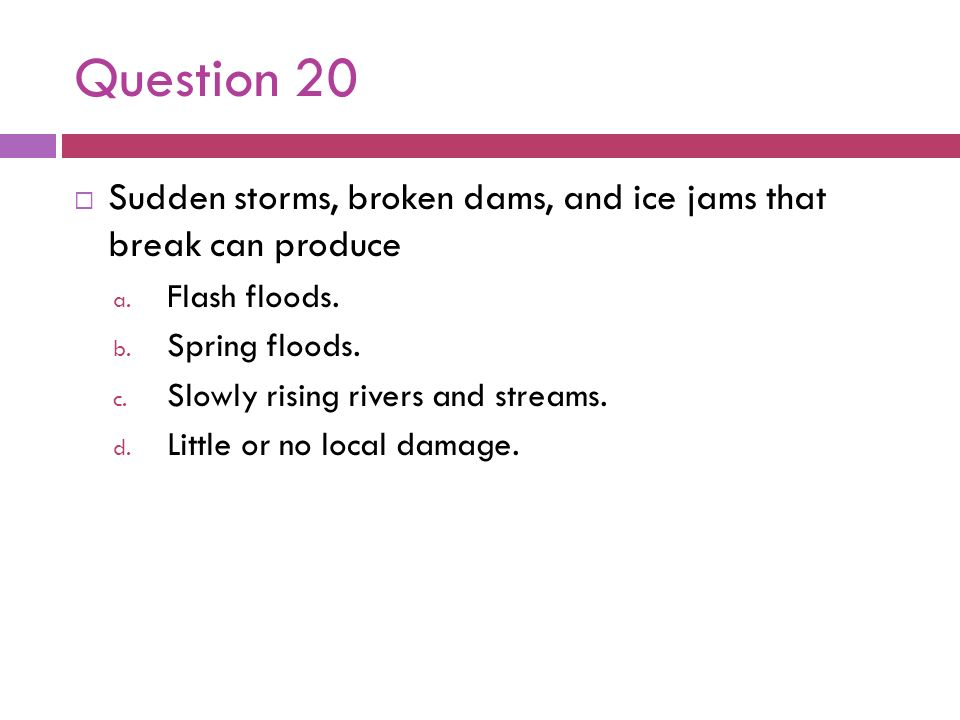 Question 20 Sudden storms, broken dams, and ice jams that break can produce. Flash floods. Spring floods.