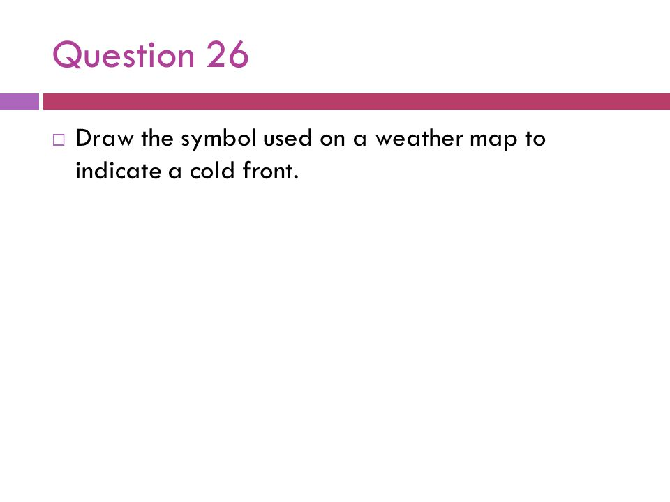 Question 26Draw the symbol used on a weather map to indicate a cold front.