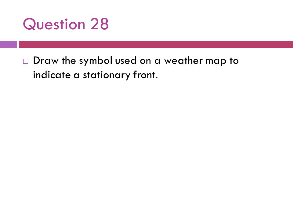 Question 28Draw the symbol used on a weather map to indicate a stationary front.