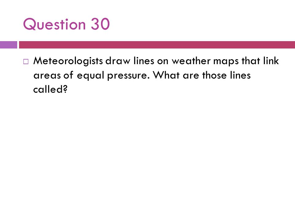 Question 30 Meteorologists draw lines on weather maps that link areas of equal pressure. What are those lines called