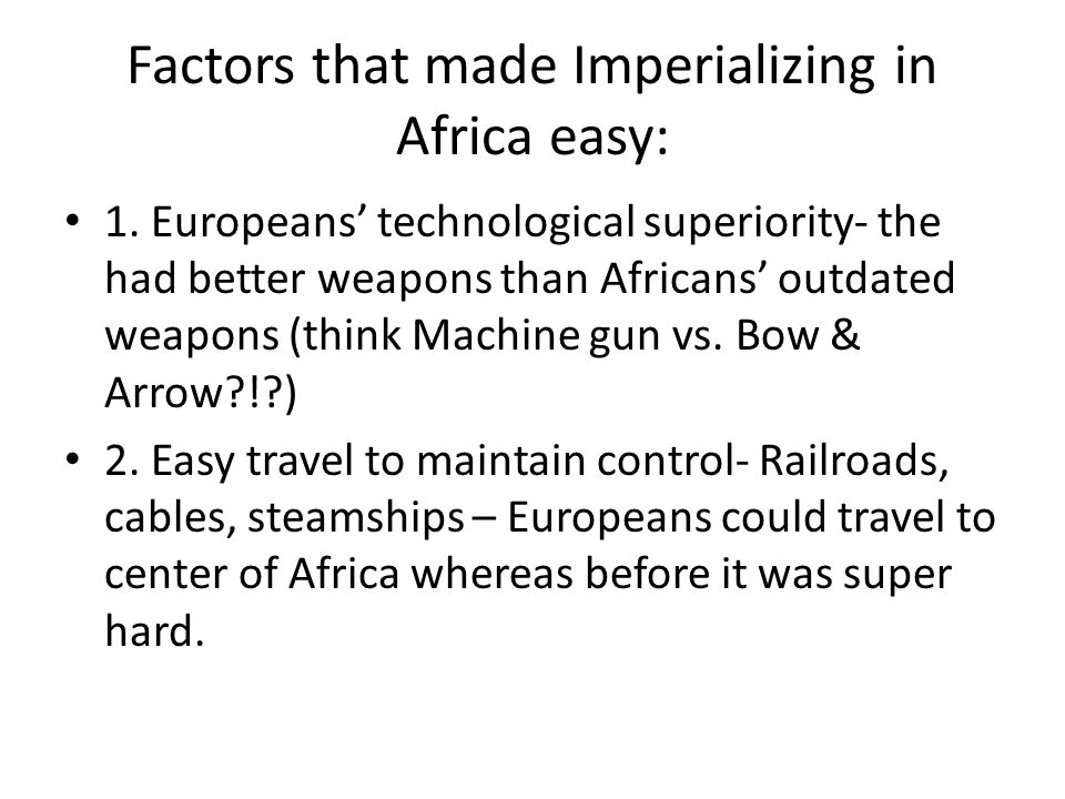 Factors that made Imperializing in Africa easy:
