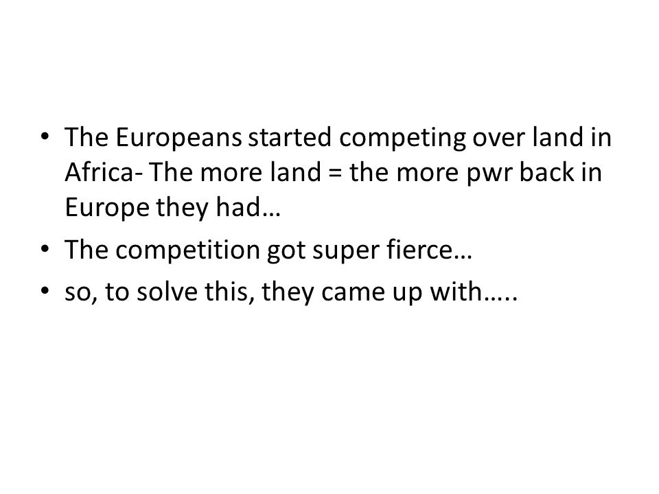 The Europeans started competing over land in Africa- The more land = the more pwr back in Europe they had…