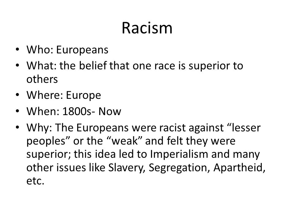 Racism Who: Europeans. What: the belief that one race is superior to others. Where: Europe. When: 1800s- Now.