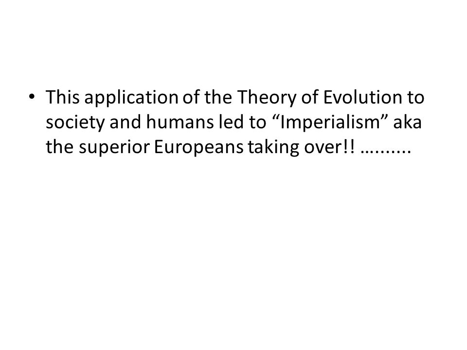 This application of the Theory of Evolution to society and humans led to Imperialism aka the superior Europeans taking over!.