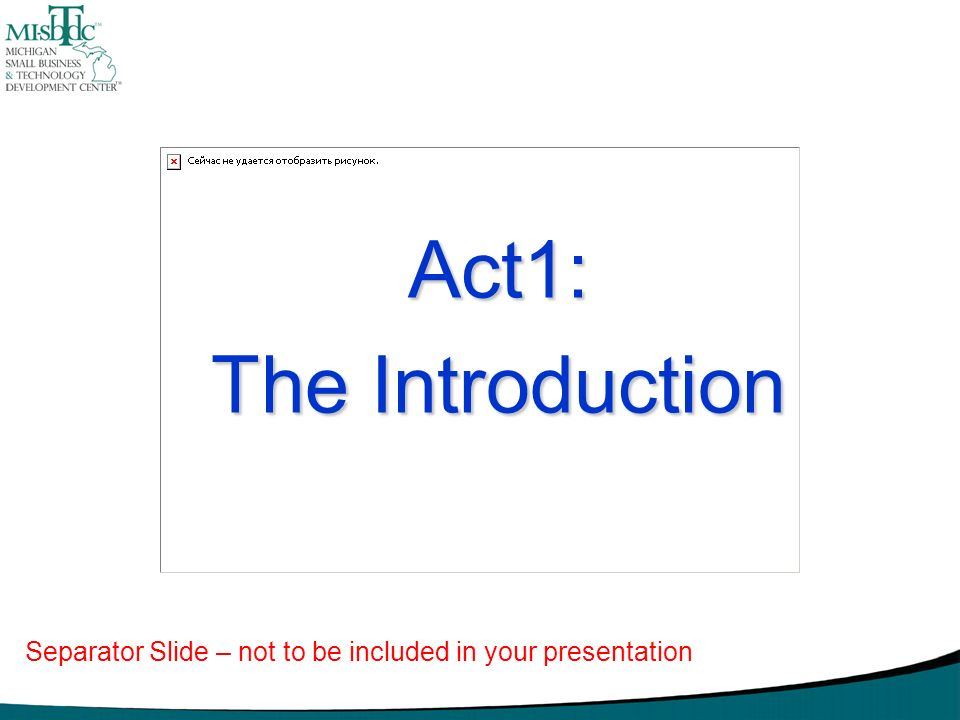 Act1: The Introduction Separator Slide – not to be included in your presentation