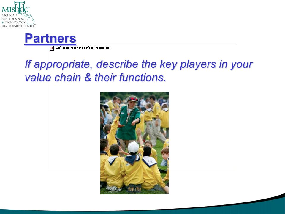 Partners If appropriate, describe the key players in your value chain & their functions.