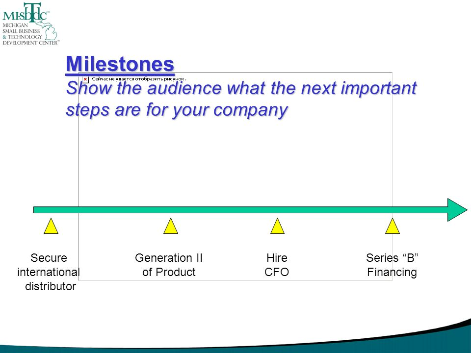Milestones Show the audience what the next important steps are for your company